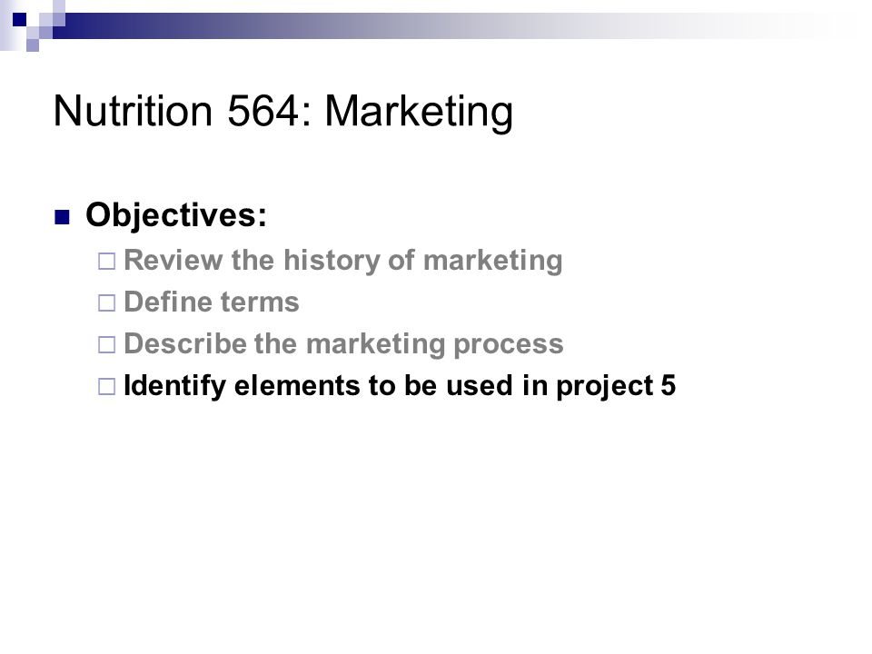 Nutrition 564: Marketing Objectives:  Review the history of marketing  Define terms  Describe the marketing process  Identify elements to be used in project 5