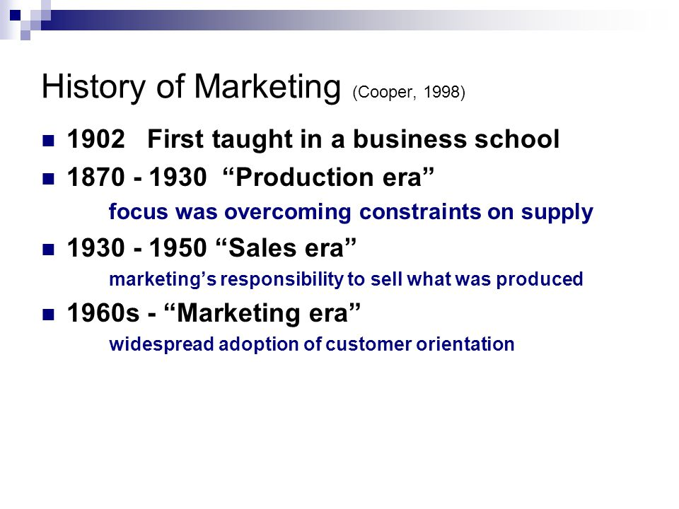 History of Marketing (Cooper, 1998) 1902 First taught in a business school Production era focus was overcoming constraints on supply Sales era marketing's responsibility to sell what was produced 1960s - Marketing era widespread adoption of customer orientation