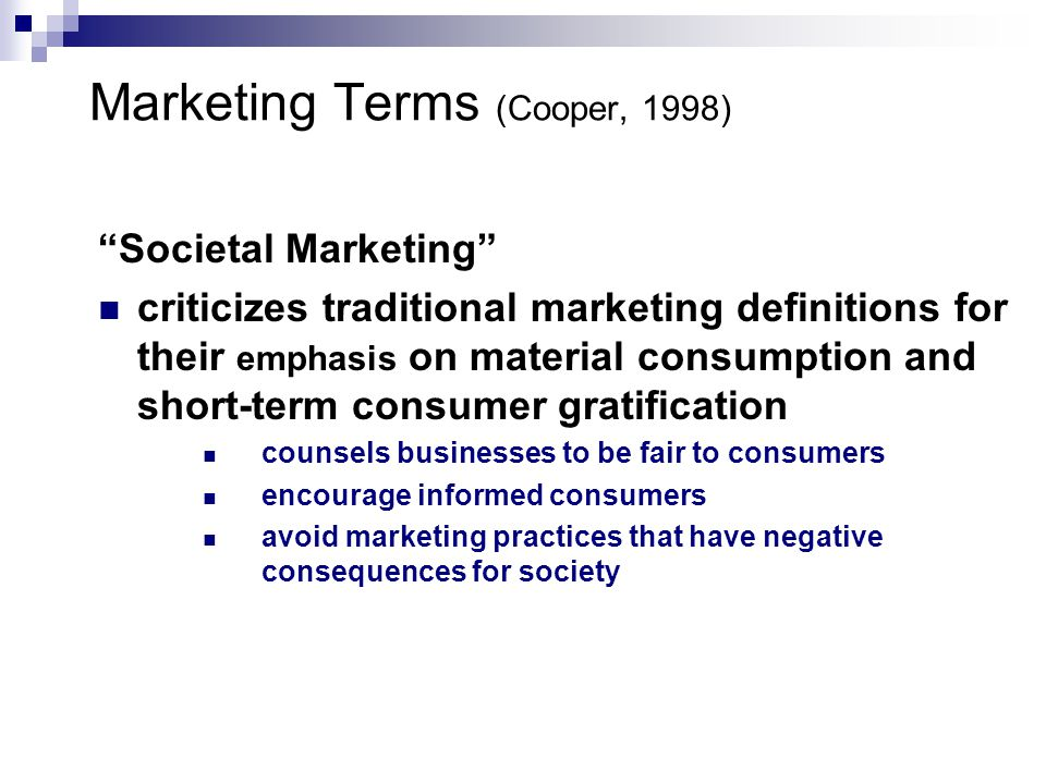 Societal Marketing criticizes traditional marketing definitions for their emphasis on material consumption and short-term consumer gratification counsels businesses to be fair to consumers encourage informed consumers avoid marketing practices that have negative consequences for society Marketing Terms (Cooper, 1998)
