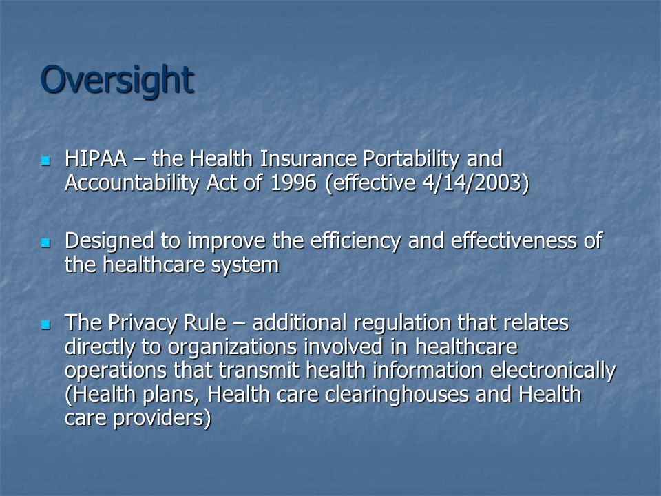 Oversight HIPAA – the Health Insurance Portability and Accountability Act of 1996 (effective 4/14/2003) HIPAA – the Health Insurance Portability and Accountability Act of 1996 (effective 4/14/2003) Designed to improve the efficiency and effectiveness of the healthcare system Designed to improve the efficiency and effectiveness of the healthcare system The Privacy Rule – additional regulation that relates directly to organizations involved in healthcare operations that transmit health information electronically (Health plans, Health care clearinghouses and Health care providers) The Privacy Rule – additional regulation that relates directly to organizations involved in healthcare operations that transmit health information electronically (Health plans, Health care clearinghouses and Health care providers)