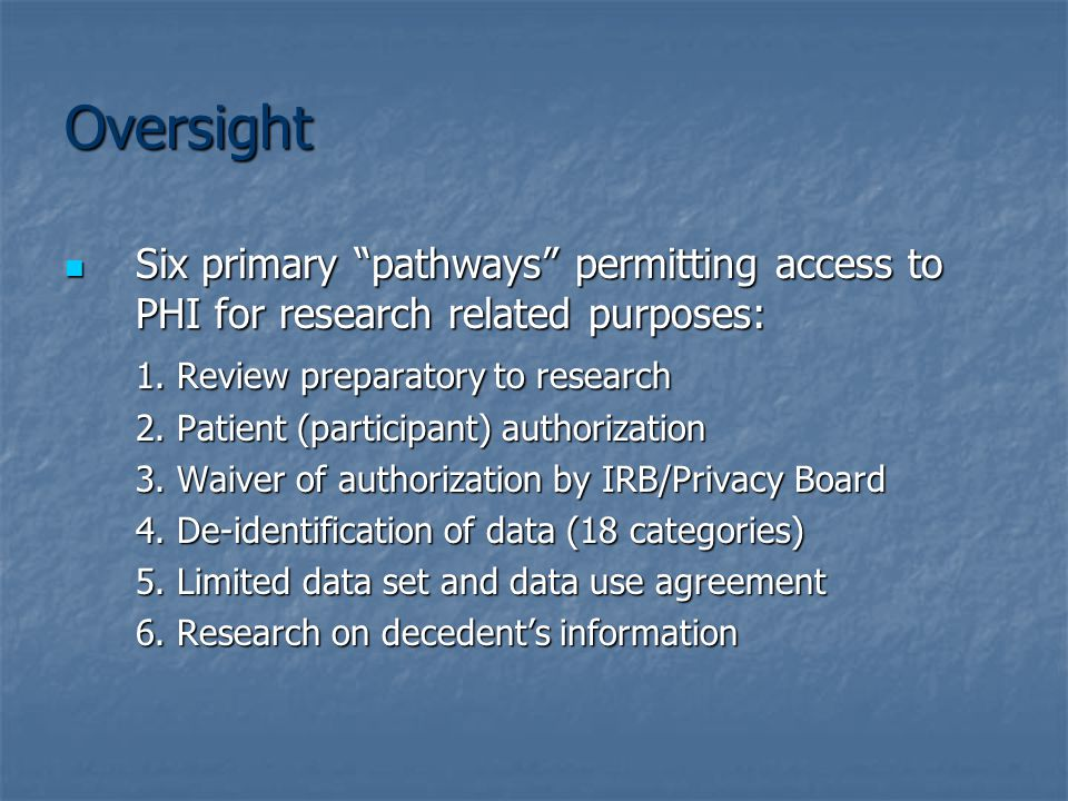 Oversight Six primary pathways permitting access to PHI for research related purposes: Six primary pathways permitting access to PHI for research related purposes: 1.