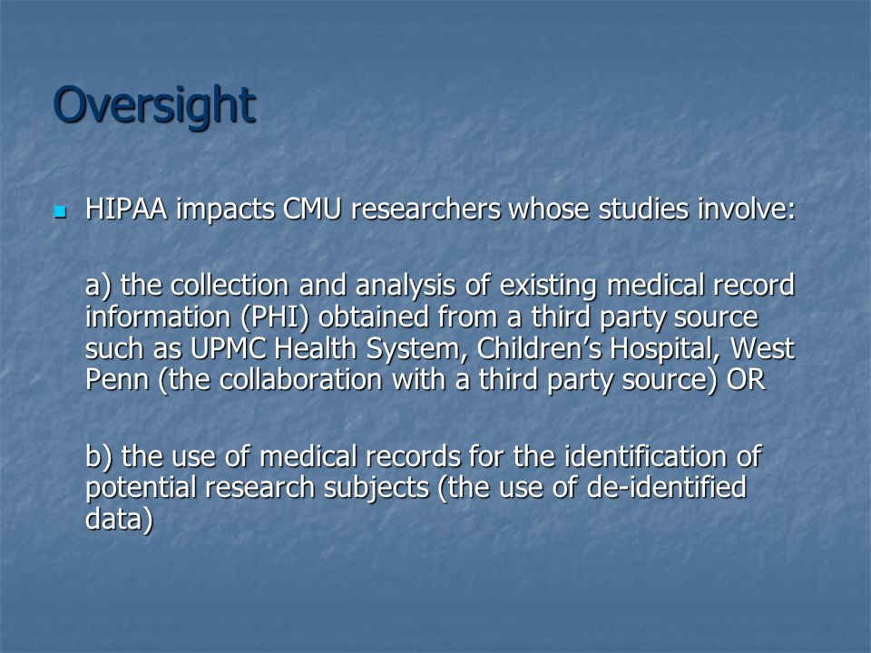 Oversight HIPAA impacts CMU researchers whose studies involve: HIPAA impacts CMU researchers whose studies involve: a) the collection and analysis of existing medical record information (PHI) obtained from a third party source such as UPMC Health System, Children's Hospital, West Penn (the collaboration with a third party source) OR b) the use of medical records for the identification of potential research subjects (the use of de-identified data)