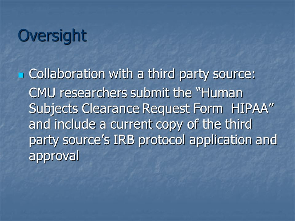 Oversight Collaboration with a third party source: Collaboration with a third party source: CMU researchers submit the Human Subjects Clearance Request Form HIPAA and include a current copy of the third party source's IRB protocol application and approval