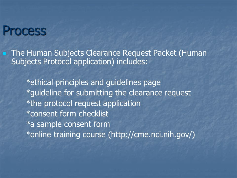 Process The Human Subjects Clearance Request Packet (Human Subjects Protocol application) includes: *ethical principles and guidelines page *guideline for submitting the clearance request *the protocol request application *consent form checklist *a sample consent form *online training course (