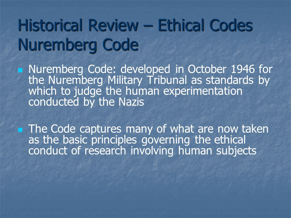 Historical Review – Ethical Codes Nuremberg Code Nuremberg Code: developed in October 1946 for the Nuremberg Military Tribunal as standards by which to judge the human experimentation conducted by the Nazis The Code captures many of what are now taken as the basic principles governing the ethical conduct of research involving human subjects