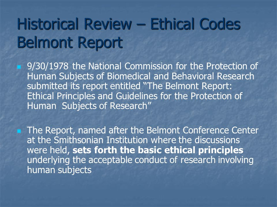 Historical Review – Ethical Codes Belmont Report 9/30/1978 the National Commission for the Protection of Human Subjects of Biomedical and Behavioral Research submitted its report entitled The Belmont Report: Ethical Principles and Guidelines for the Protection of Human Subjects of Research The Report, named after the Belmont Conference Center at the Smithsonian Institution where the discussions were held, sets forth the basic ethical principles underlying the acceptable conduct of research involving human subjects