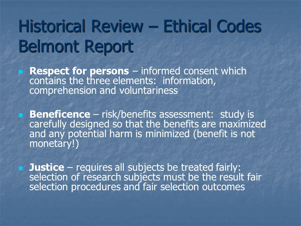 Historical Review – Ethical Codes Belmont Report Respect for persons – informed consent which contains the three elements: information, comprehension and voluntariness Beneficence – risk/benefits assessment: study is carefully designed so that the benefits are maximized and any potential harm is minimized (benefit is not monetary!) Justice – requires all subjects be treated fairly: selection of research subjects must be the result fair selection procedures and fair selection outcomes