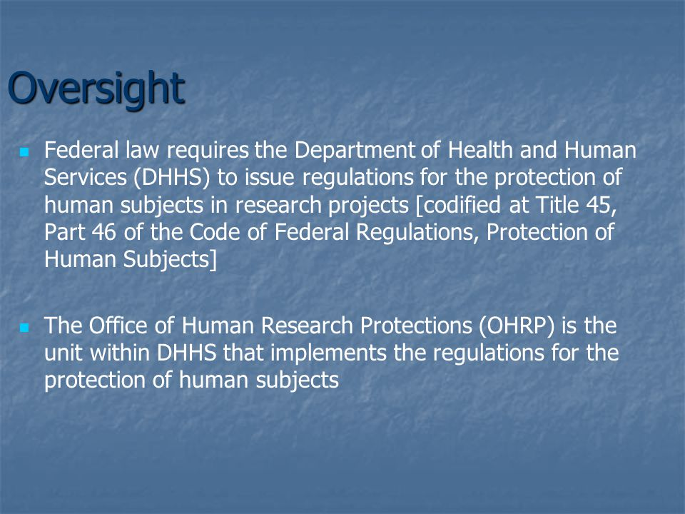 Oversight Federal law requires the Department of Health and Human Services (DHHS) to issue regulations for the protection of human subjects in research projects [codified at Title 45, Part 46 of the Code of Federal Regulations, Protection of Human Subjects] The Office of Human Research Protections (OHRP) is the unit within DHHS that implements the regulations for the protection of human subjects