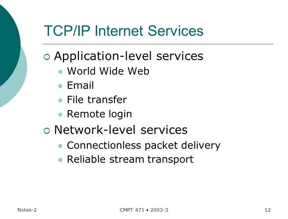 Notes-2 CMPT 471  TCP/IP Internet Services  Application-level services World Wide Web  File transfer Remote login  Network-level services Connectionless packet delivery Reliable stream transport