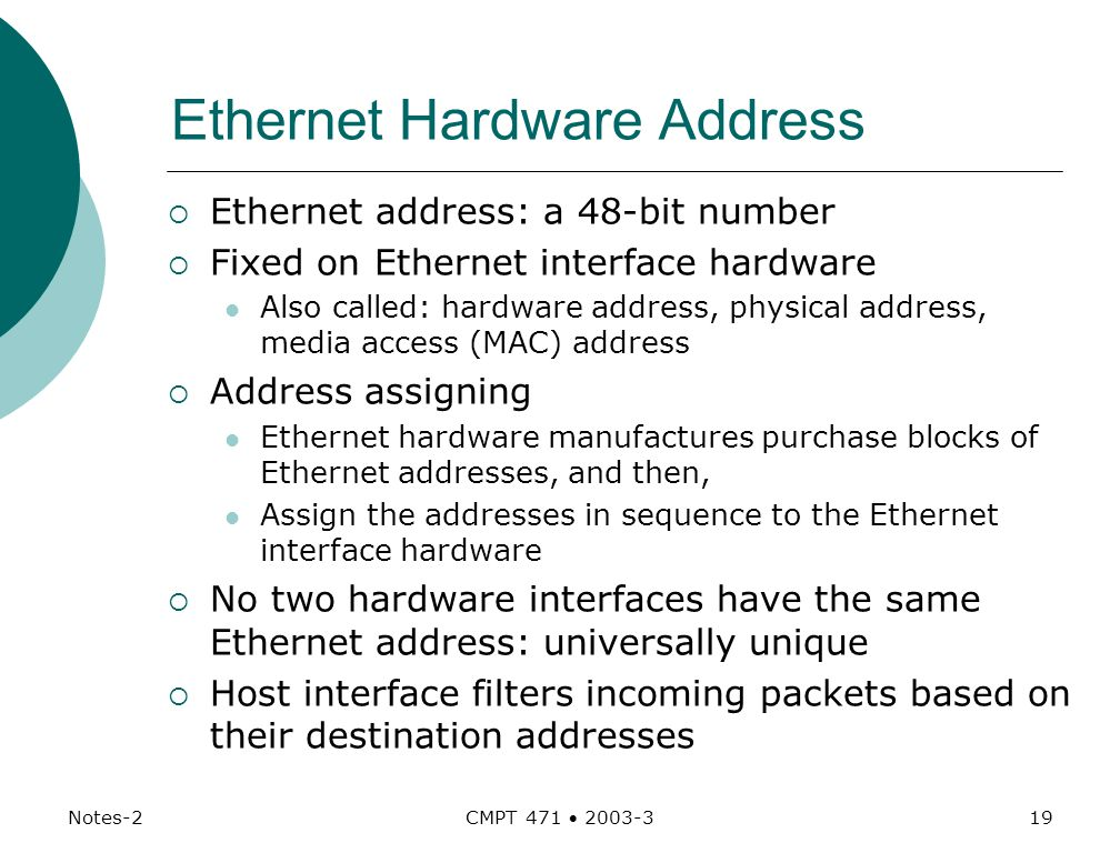 Notes-2 CMPT 471  Ethernet Hardware Address  Ethernet address: a 48-bit number  Fixed on Ethernet interface hardware Also called: hardware address, physical address, media access (MAC) address  Address assigning Ethernet hardware manufactures purchase blocks of Ethernet addresses, and then, Assign the addresses in sequence to the Ethernet interface hardware  No two hardware interfaces have the same Ethernet address: universally unique  Host interface filters incoming packets based on their destination addresses