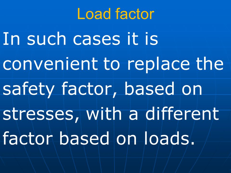 Load factor In such cases it is convenient to replace the safety factor, based on stresses, with a different factor based on loads.
