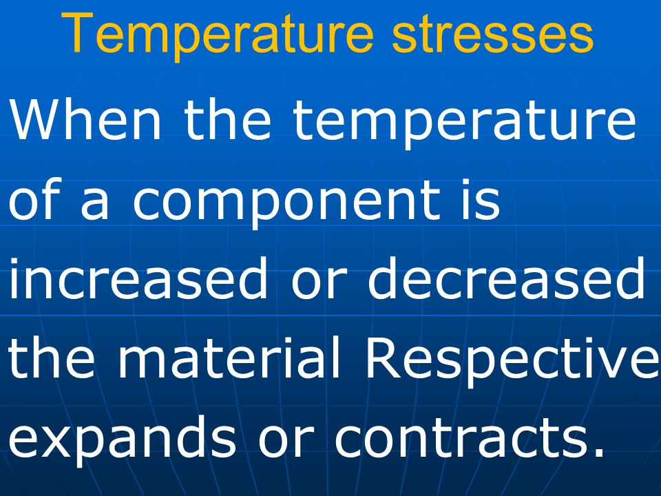 Temperature stresses When the temperature of a component is increased or decreased the material Respectively expands or contracts.