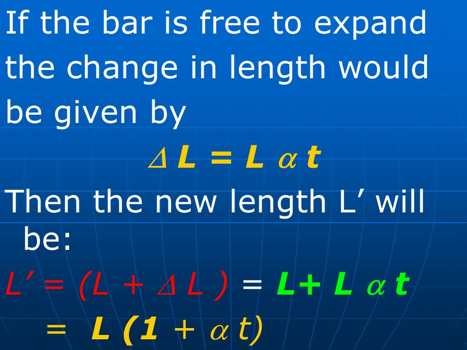 If the bar is free to expand the change in length would be given by  L = L  t Then the new length L' will be: L' = (L +  L ) = L+ L  t = L (1 +  t)