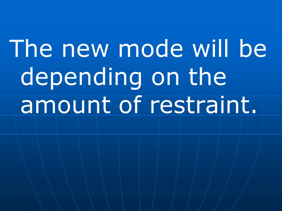 The new mode will be depending on the amount of restraint.