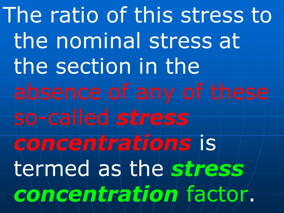 The ratio of this stress to the nominal stress at the section in the absence of any of these so-called stress concentrations is termed as the stress concentration factor.