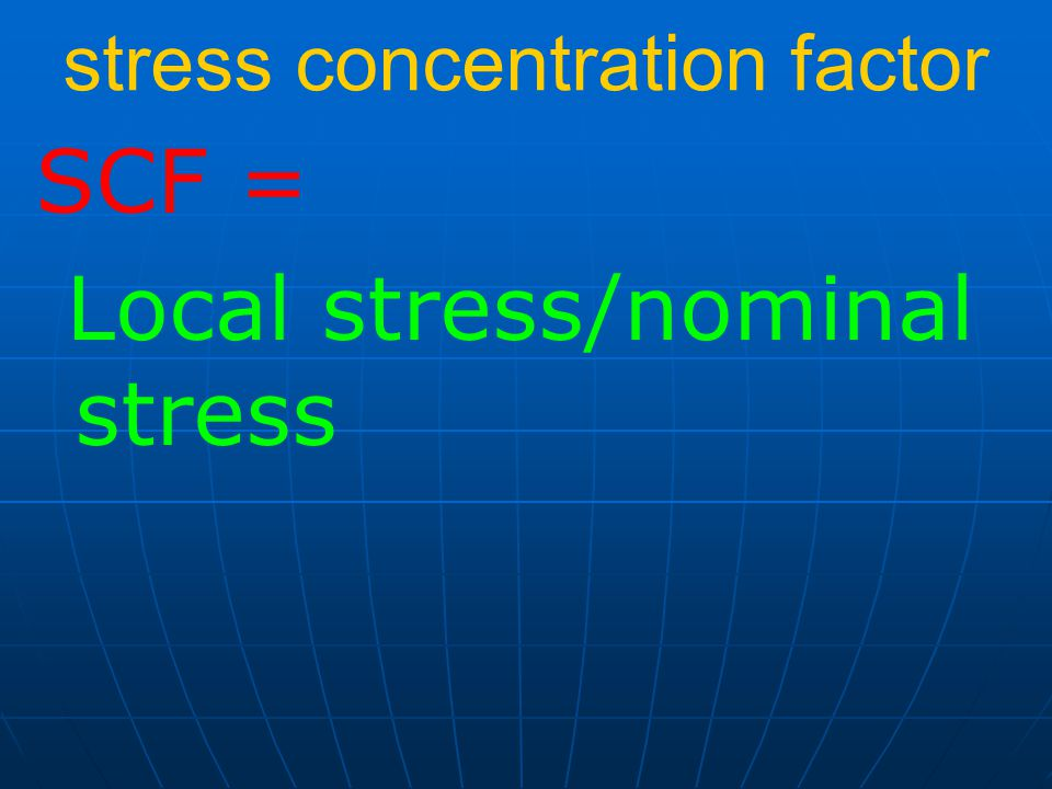 stress concentration factor SCF = Local stress/nominal stress