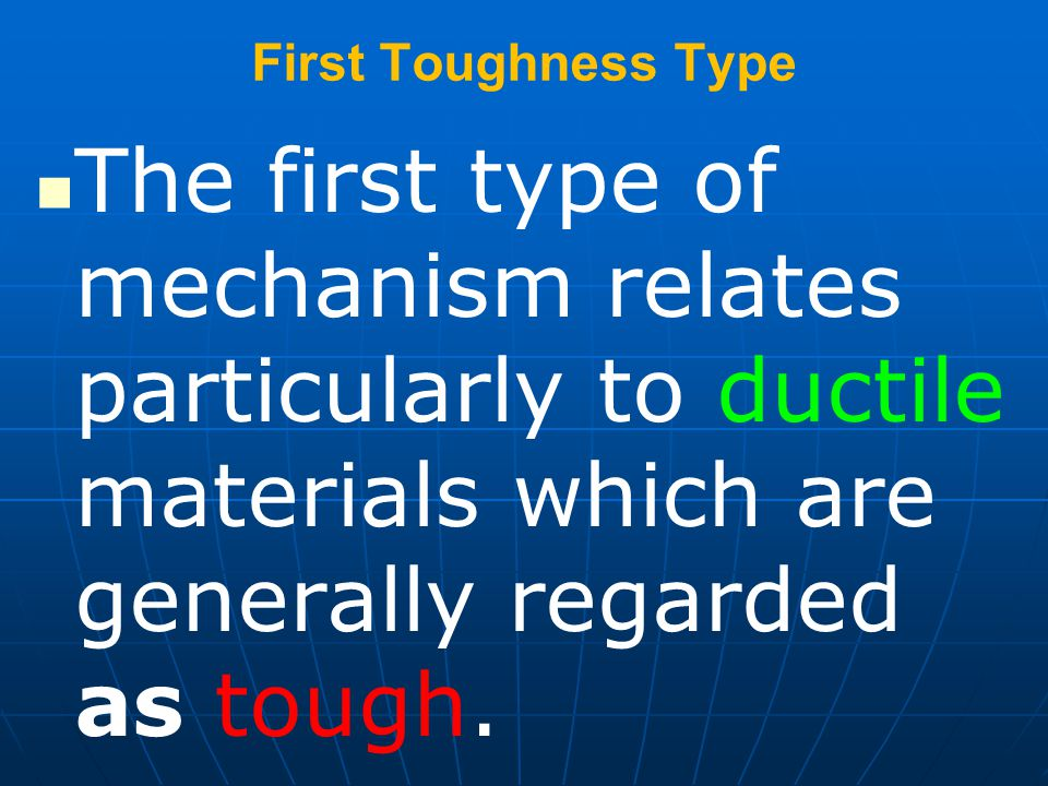 First Toughness Type The first type of mechanism relates particularly to ductile materials which are generally regarded as tough.
