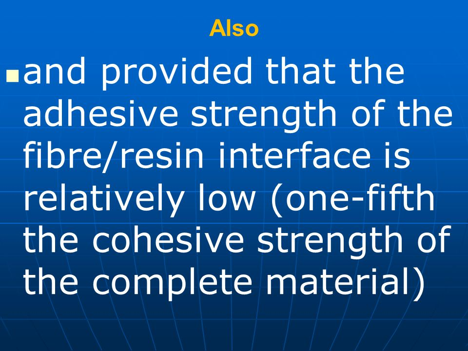 Also and provided that the adhesive strength of the fibre/resin interface is relatively low (one-fifth the cohesive strength of the complete material)