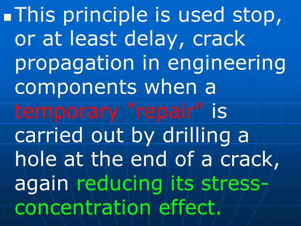This principle is used stop, or at least delay, crack propagation in engineering components when a temporary repair is carried out by drilling a hole at the end of a crack, again reducing its stress- concentration effect.