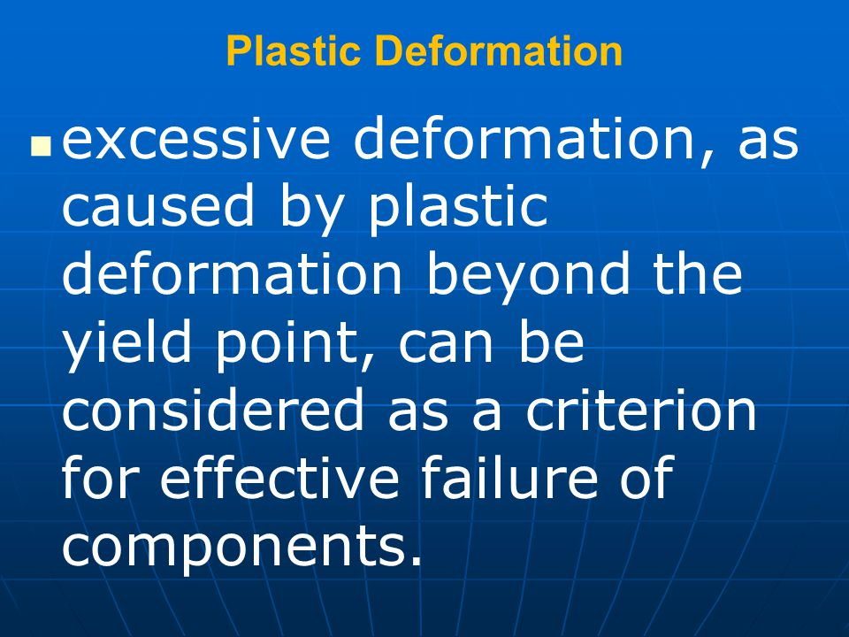 Plastic Deformation excessive deformation, as caused by plastic deformation beyond the yield point, can be considered as a criterion for effective failure of components.