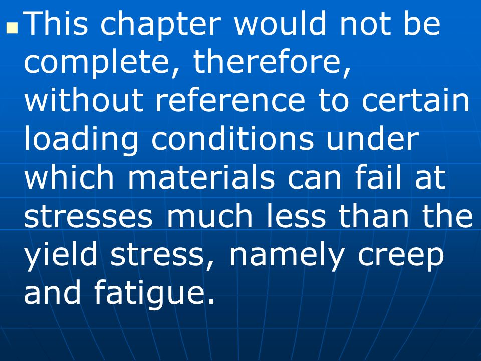 This chapter would not be complete, therefore, without reference to certain loading conditions under which materials can fail at stresses much less than the yield stress, namely creep and fatigue.