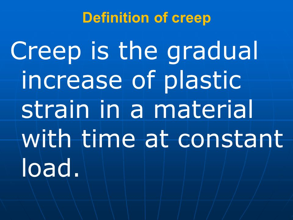 Definition of creep Creep is the gradual increase of plastic strain in a material with time at constant load.