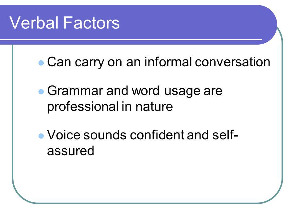 Verbal Factors Can carry on an informal conversation Grammar and word usage are professional in nature Voice sounds confident and self- assured
