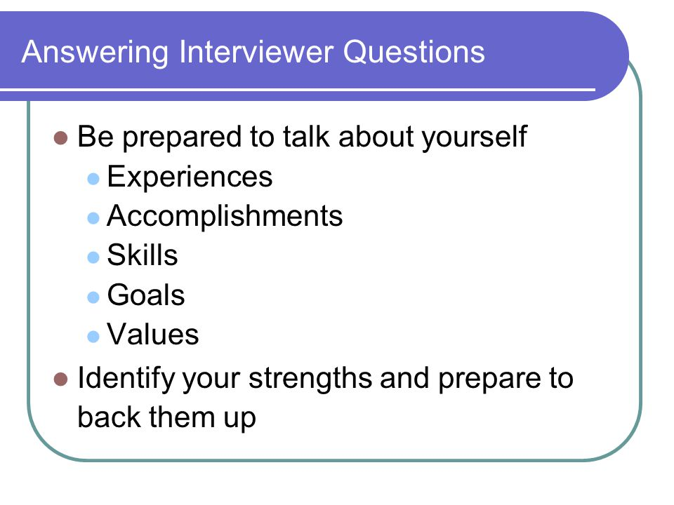 Answering Interviewer Questions Be prepared to talk about yourself Experiences Accomplishments Skills Goals Values Identify your strengths and prepare to back them up
