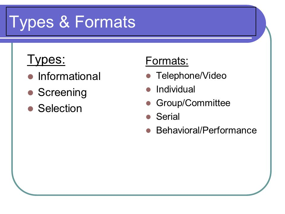 Types & Formats Types: Informational Screening Selection Formats: Telephone/Video Individual Group/Committee Serial Behavioral/Performance