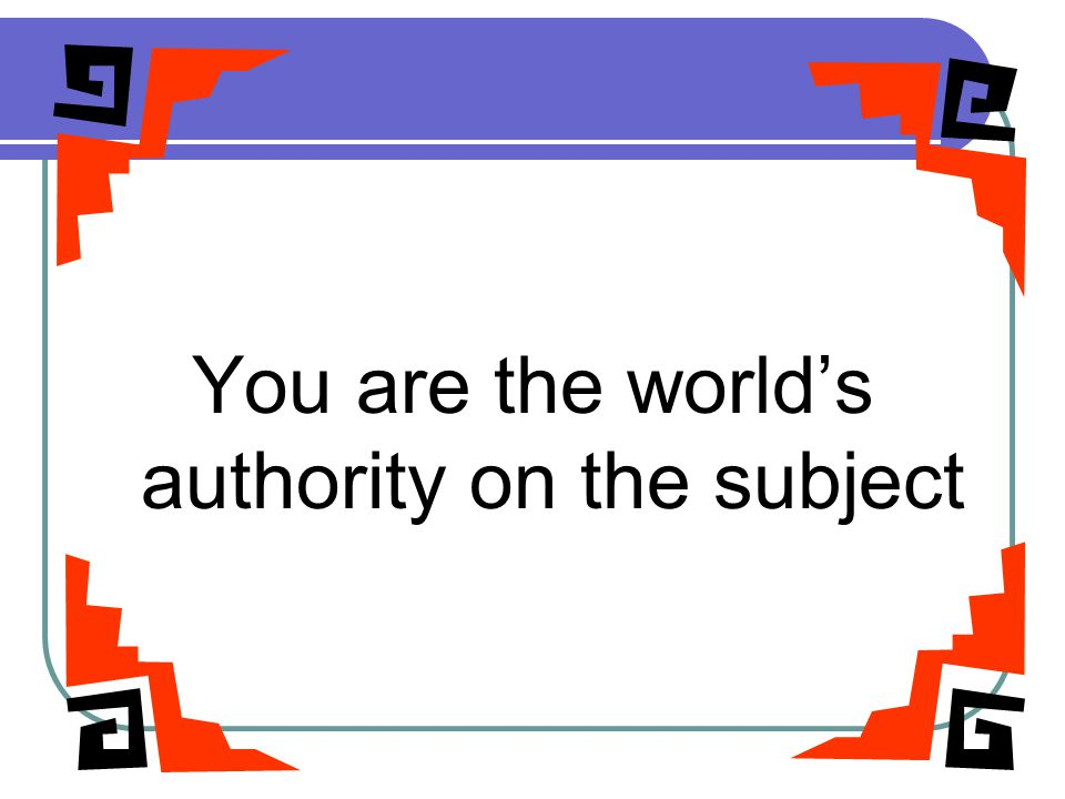 RELAX You are the world's authority on the subject