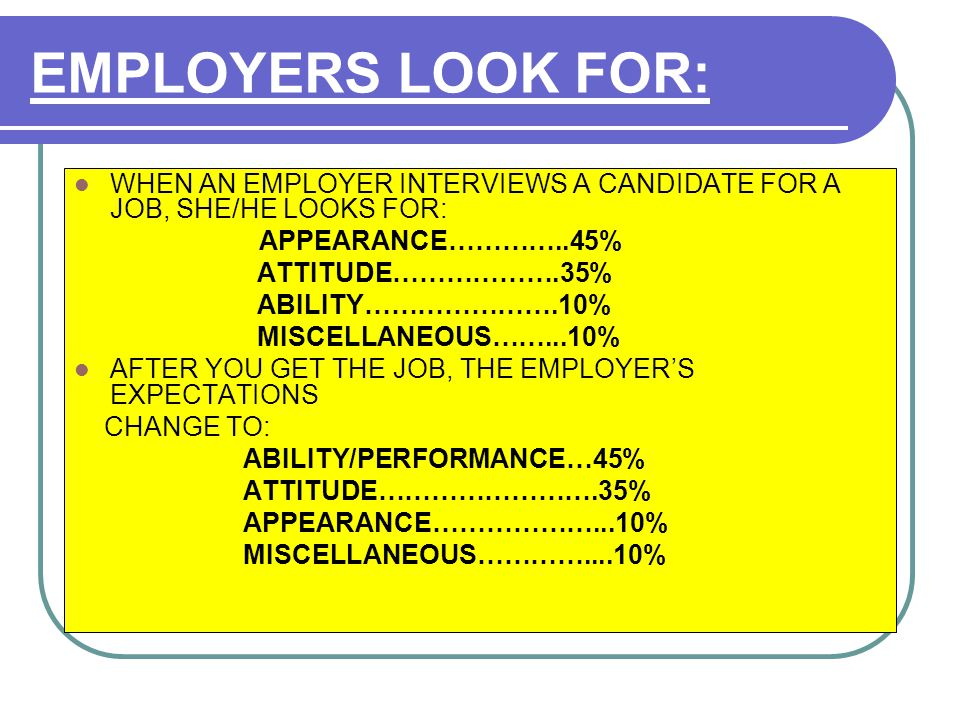 EMPLOYERS LOOK FOR: WHEN AN EMPLOYER INTERVIEWS A CANDIDATE FOR A JOB, SHE/HE LOOKS FOR: APPEARANCE…………..45% ATTITUDE……………….35% ABILITY………………….10% MISCELLANEOUS……...10% AFTER YOU GET THE JOB, THE EMPLOYER'S EXPECTATIONS CHANGE TO: ABILITY/PERFORMANCE…45% ATTITUDE…………………….35% APPEARANCE………………...10% MISCELLANEOUS…………....10%