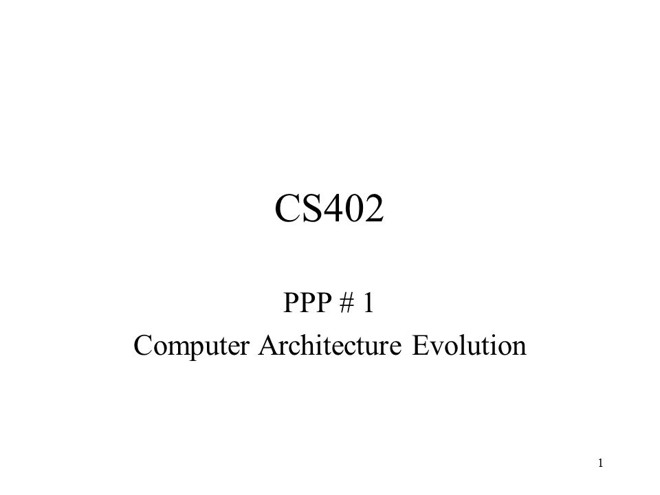 1 CS402 PPP # 1 Computer Architecture Evolution