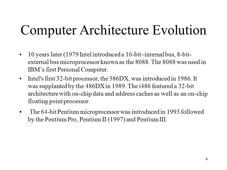 4 Computer Architecture Evolution 10 years later (1979 Intel introduced a 16-bit -internal bus, 8-bit- external bus microprocessor known as the 8088.