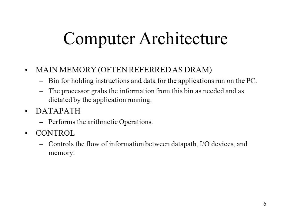 6 Computer Architecture MAIN MEMORY (OFTEN REFERRED AS DRAM) –Bin for holding instructions and data for the applications run on the PC.