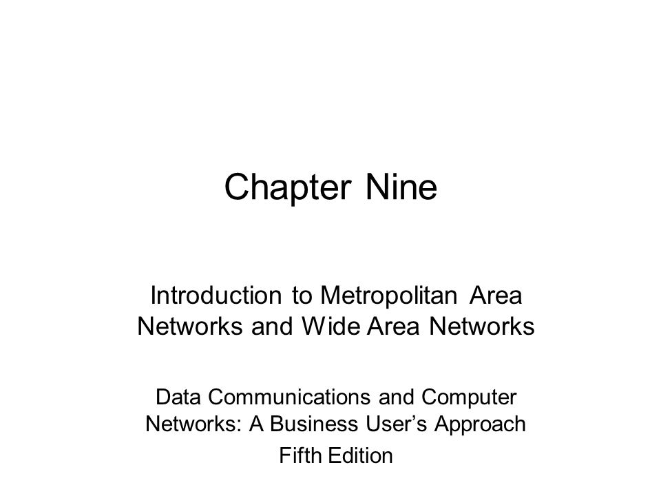 Chapter Nine Introduction to Metropolitan Area Networks and Wide Area Networks Data Communications and Computer Networks: A Business User's Approach Fifth Edition
