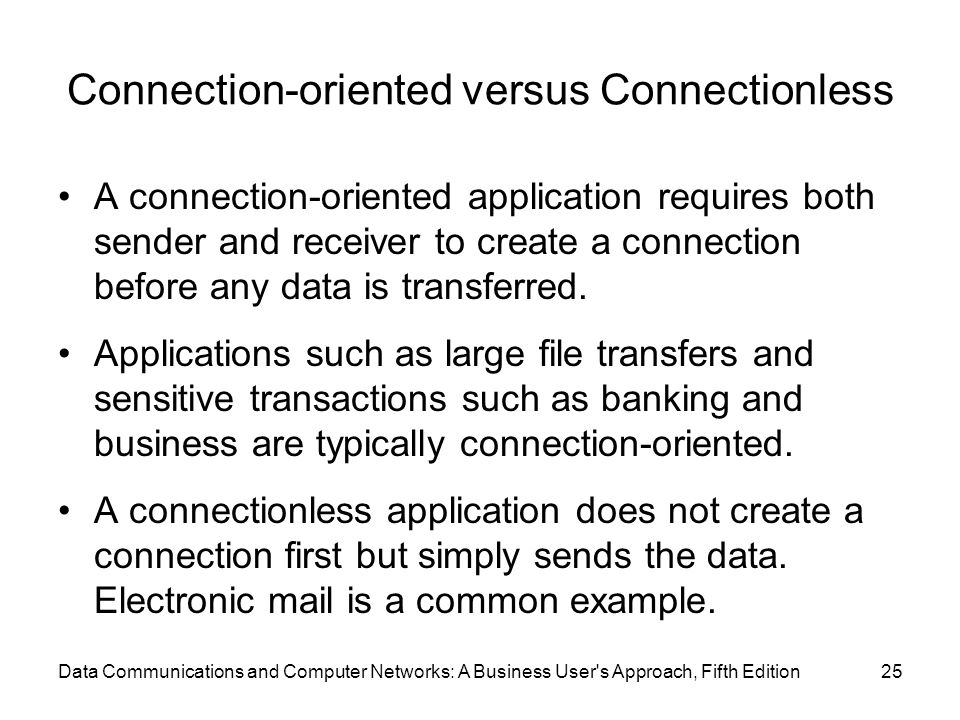 Connection-oriented versus Connectionless A connection-oriented application requires both sender and receiver to create a connection before any data is transferred.