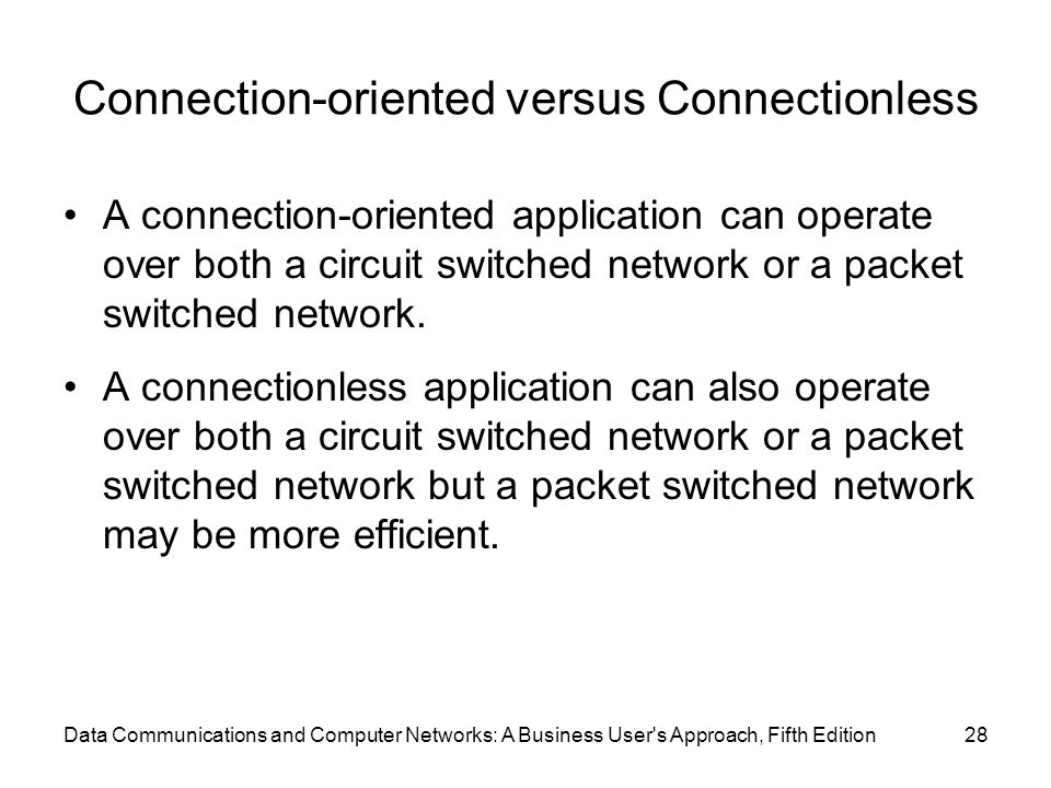 Connection-oriented versus Connectionless A connection-oriented application can operate over both a circuit switched network or a packet switched network.