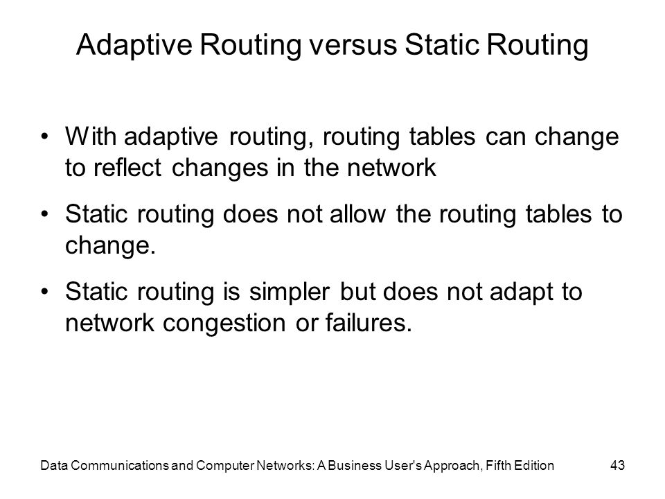 Adaptive Routing versus Static Routing With adaptive routing, routing tables can change to reflect changes in the network Static routing does not allow the routing tables to change.