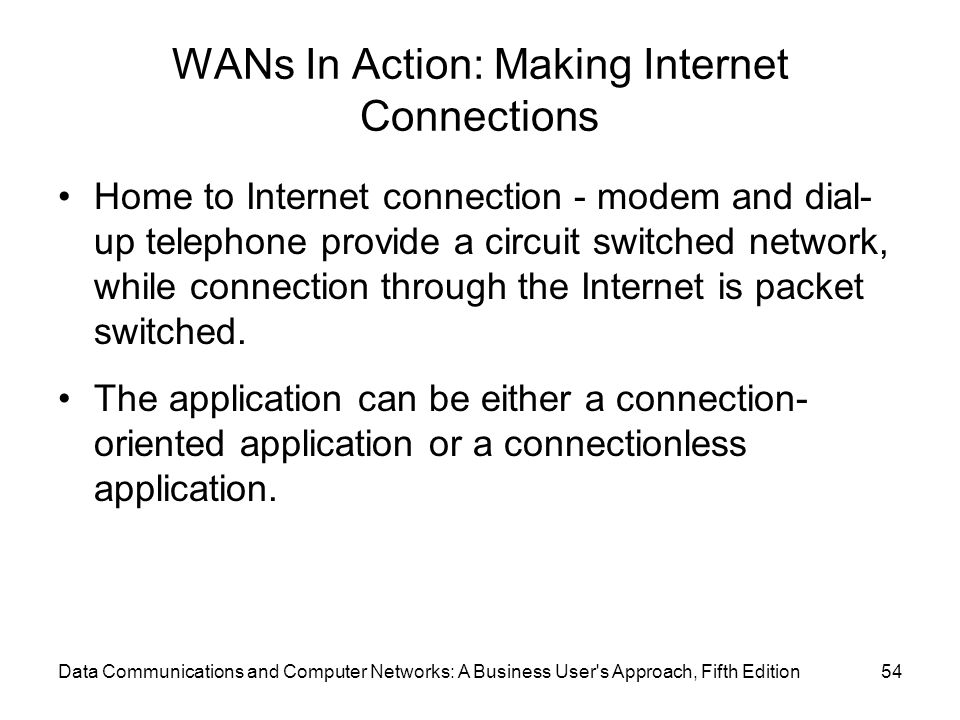 WANs In Action: Making Internet Connections Home to Internet connection - modem and dial- up telephone provide a circuit switched network, while connection through the Internet is packet switched.