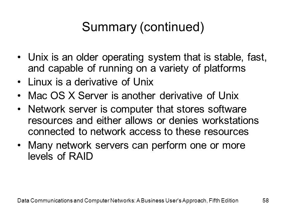 58 Summary (continued) Unix is an older operating system that is stable, fast, and capable of running on a variety of platforms Linux is a derivative of Unix Mac OS X Server is another derivative of Unix Network server is computer that stores software resources and either allows or denies workstations connected to network access to these resources Many network servers can perform one or more levels of RAID