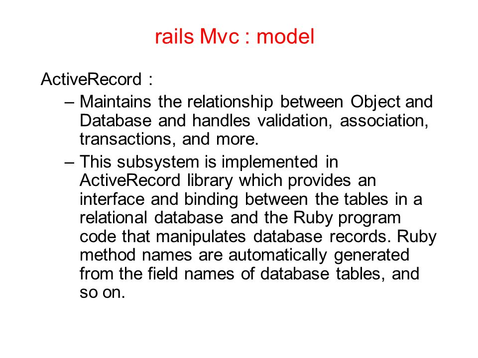 rails Mvc : model ActiveRecord : –Maintains the relationship between Object and Database and handles validation, association, transactions, and more.