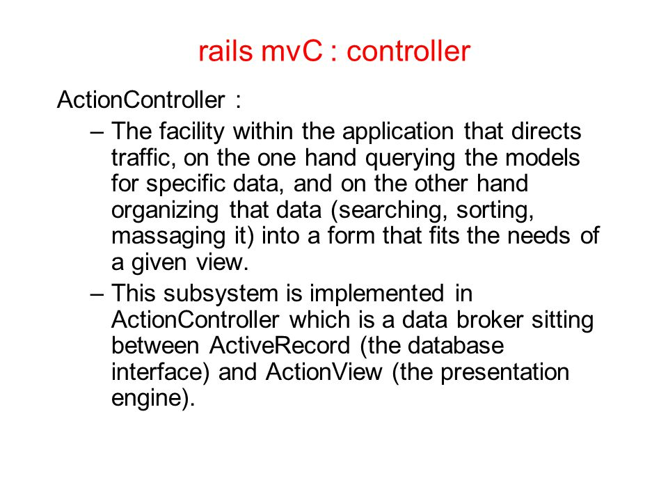 rails mvC : controller ActionController : –The facility within the application that directs traffic, on the one hand querying the models for specific data, and on the other hand organizing that data (searching, sorting, massaging it) into a form that fits the needs of a given view.