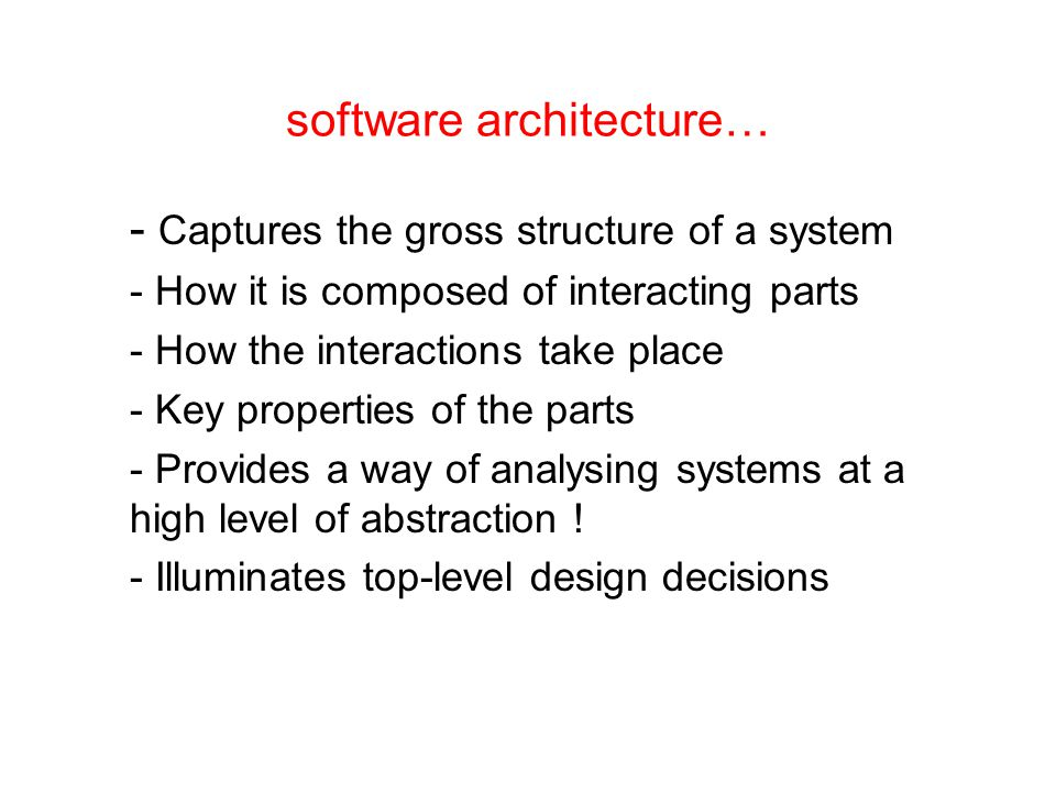 software architecture… - Captures the gross structure of a system - How it is composed of interacting parts - How the interactions take place - Key properties of the parts - Provides a way of analysing systems at a high level of abstraction .