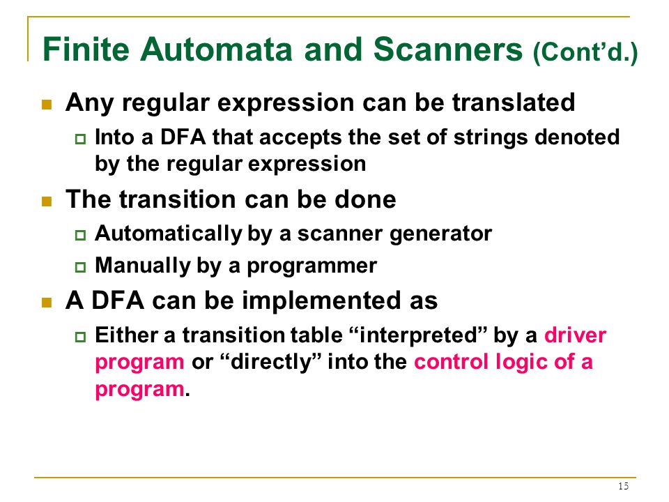 15 Finite Automata and Scanners (Cont'd.) Any regular expression can be translated  Into a DFA that accepts the set of strings denoted by the regular expression The transition can be done  Automatically by a scanner generator  Manually by a programmer A DFA can be implemented as  Either a transition table interpreted by a driver program or directly into the control logic of a program.