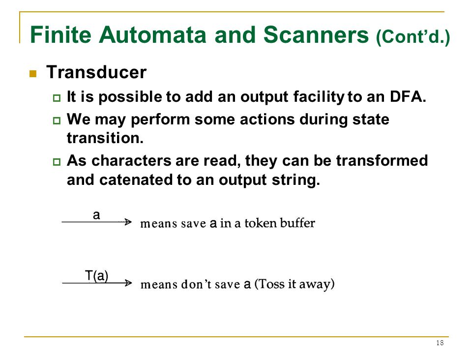 18 Finite Automata and Scanners (Cont'd.) Transducer  It is possible to add an output facility to an DFA.
