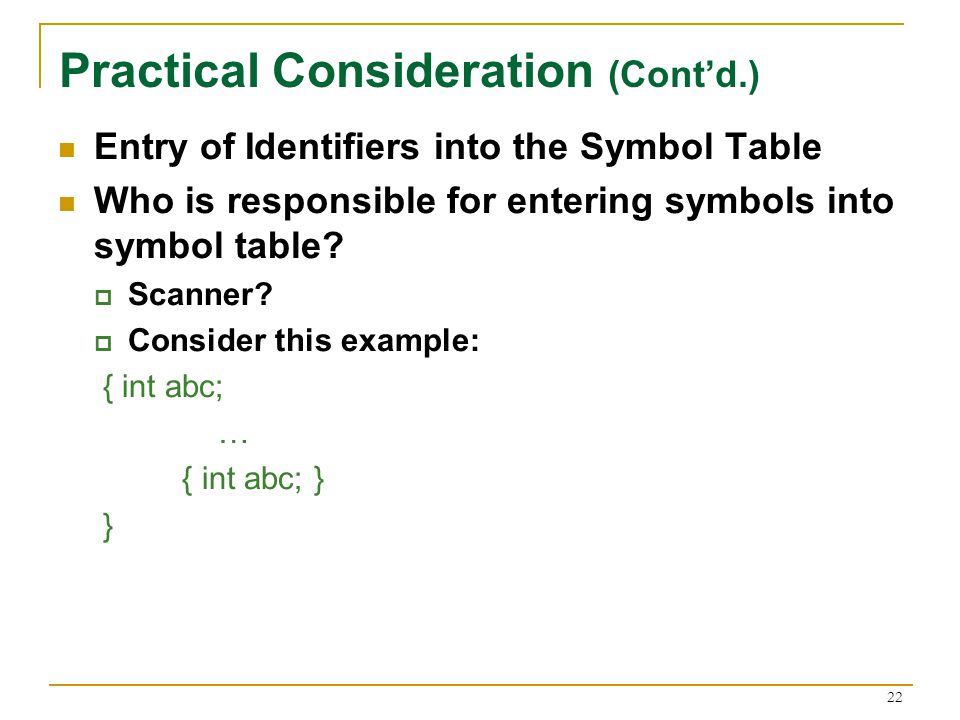 22 Practical Consideration (Cont'd.) Entry of Identifiers into the Symbol Table Who is responsible for entering symbols into symbol table.