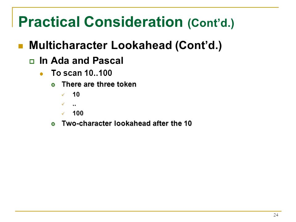 24 Practical Consideration (Cont'd.) Multicharacter Lookahead (Cont'd.)  In Ada and Pascal To scan  There are three token