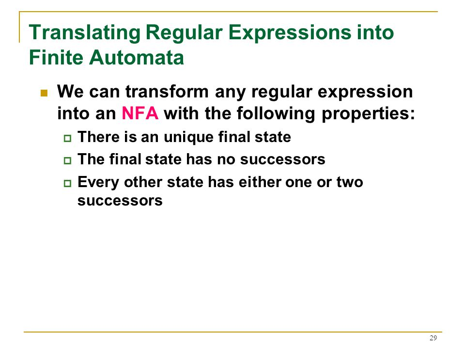29 Translating Regular Expressions into Finite Automata We can transform any regular expression into an NFA with the following properties:  There is an unique final state  The final state has no successors  Every other state has either one or two successors