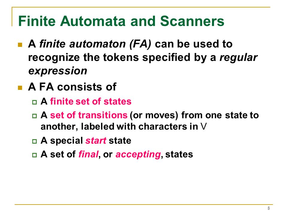 8 Finite Automata and Scanners A finite automaton (FA) can be used to recognize the tokens specified by a regular expression A FA consists of  A finite set of states  A set of transitions (or moves) from one state to another, labeled with characters in V  A special start state  A set of final, or accepting, states