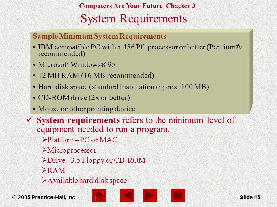 Computers Are Your Future Chapter 3 © 2005 Prentice-Hall, IncSlide 15 System Requirements System requirements refers to the minimum level of equipment needed to run a program.